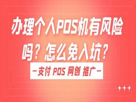 办理个人POS机有风险吗?怎么免入坑?